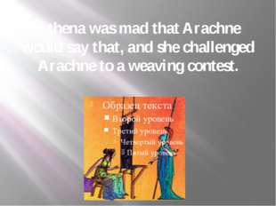 Athena was mad that Arachne would say that, and she challenged Arachne to a w