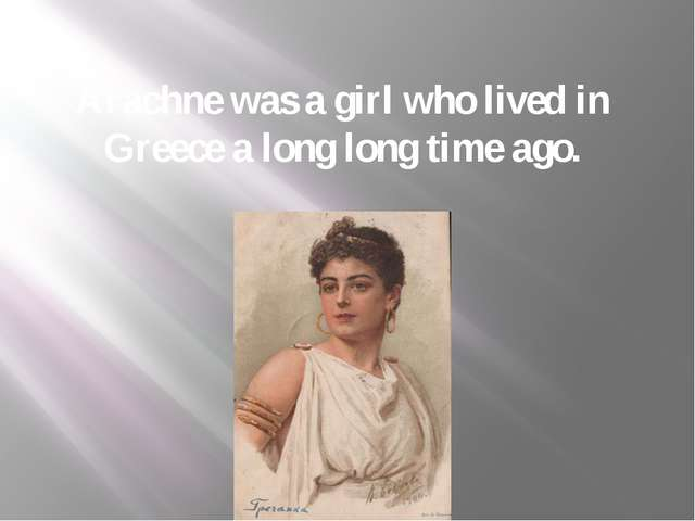 Arachne was a girl who lived in Greece a long long time ago.