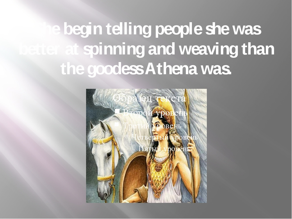 She begin telling people she was better at spinning and weaving than the good...