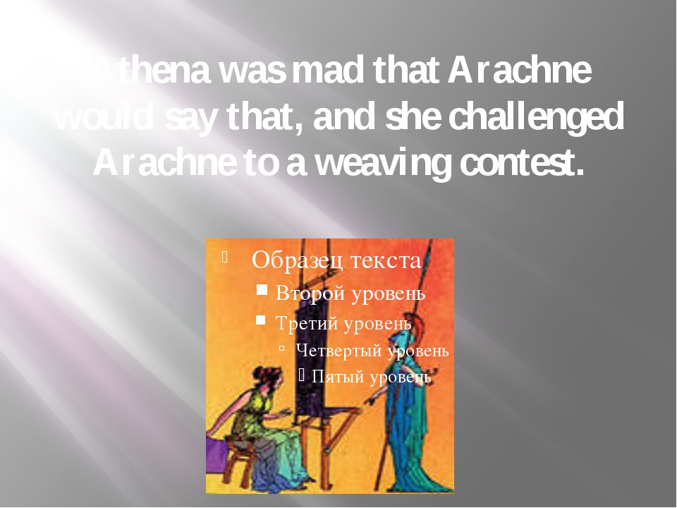 Athena was mad that Arachne would say that, and she challenged Arachne to a w...