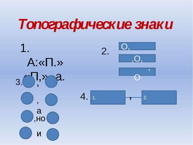 Топографические знаки А:«П.» «П,»- а. О, ,О, ,О 3. , ,а ,но и 4. 1. 2. , . 2.