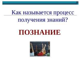 Как называется процесс получения знаний? ПОЗНАНИЕ