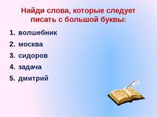 Найди слова, которые следует писать с большой буквы: волшебник москва сидоров