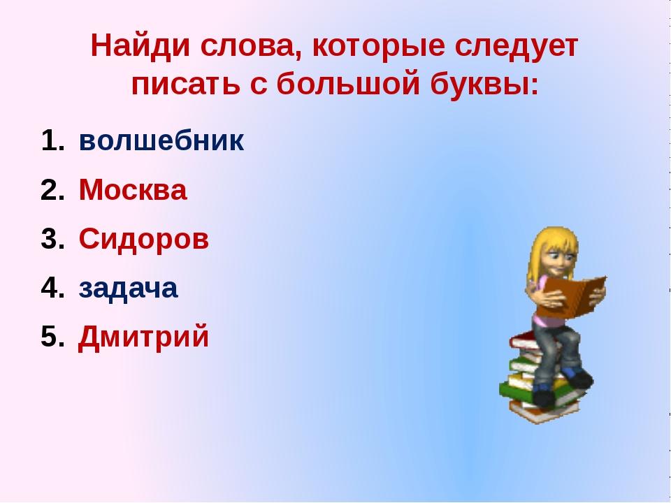 Найди слова, которые следует писать с большой буквы: волшебник Москва Сидоров...