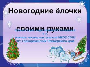 Новогодние ёлочки своими руками Презентацию подготовила Вологжанина Т. Р. учи