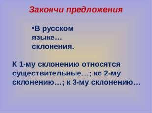 Закончи предложения В русском языке…склонения. К 1-му склонению относятся сущ