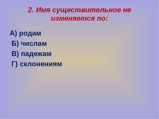 2. Имя существительное не изменяется по: А) родам Б) числам В) падежам Г) скл...
