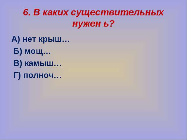 6. В каких существительных нужен ь? А) нет крыш… Б) мощ… В) камыш… Г) полноч…