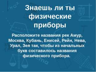 Знаешь ли ты физические приборы Расположите названия рек Амур, Москва, Кубань