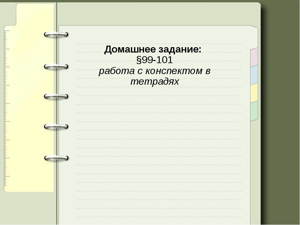 Домашнее задание: §99-101 работа с конспектом в тетрадях