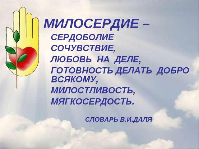 МИЛОСЕРДИЕ – СЕРДОБОЛИЕ СОЧУВСТВИЕ, ЛЮБОВЬ НА ДЕЛЕ, ГОТОВНОСТЬ ДЕЛАТЬ ДОБРО...