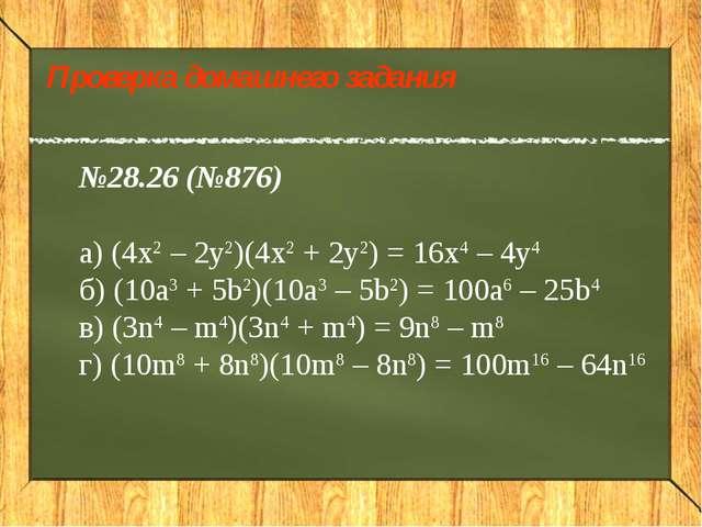 Проверка домашнего задания №28.26 (№876) а) (4x2 – 2y2)(4x2 + 2y2) = 16x4 – 4...