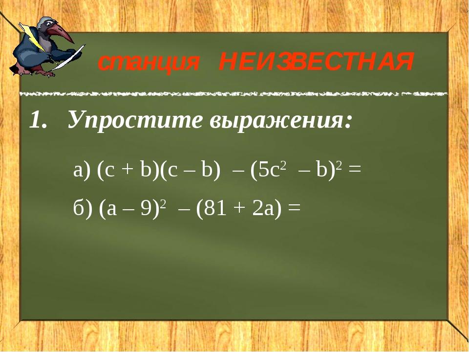 Упростите выражения: станция НЕИЗВЕСТНАЯ a) (c + b)(c – b) – (5c2 – b)2 =...