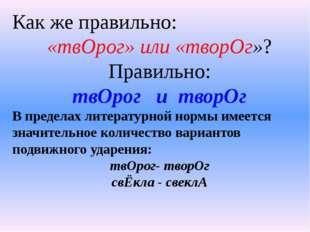 Как же правильно: «твОрог» или «творОг»? Правильно: твОрог и творОг В предела