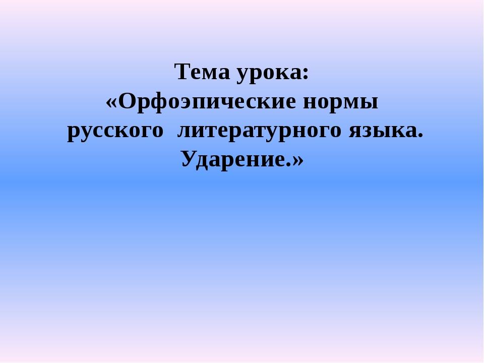 Тема урока: «Орфоэпические нормы русского литературного языка. Ударение.»