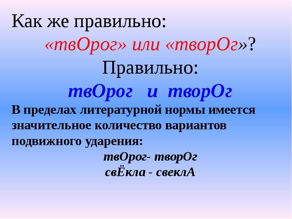 Как же правильно: «твОрог» или «творОг»? Правильно: твОрог и творОг В предела...