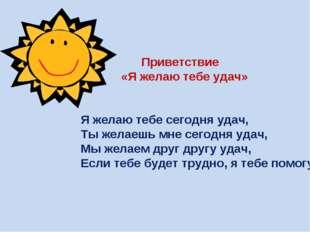 Приветствие «Я желаю тебе удач» Я желаю тебе сегодня удач, Ты желаешь мне се