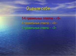 Оценим себя 5-6 правильных ответов – «5» 4 правильных ответа – «4» 3 правильн