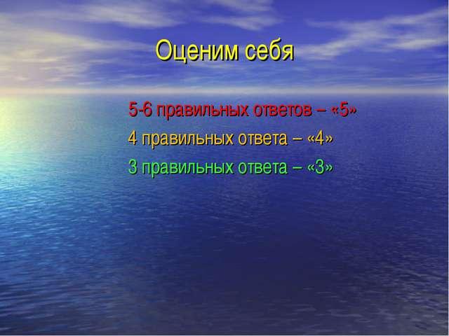Оценим себя 5-6 правильных ответов – «5» 4 правильных ответа – «4» 3 правильн...