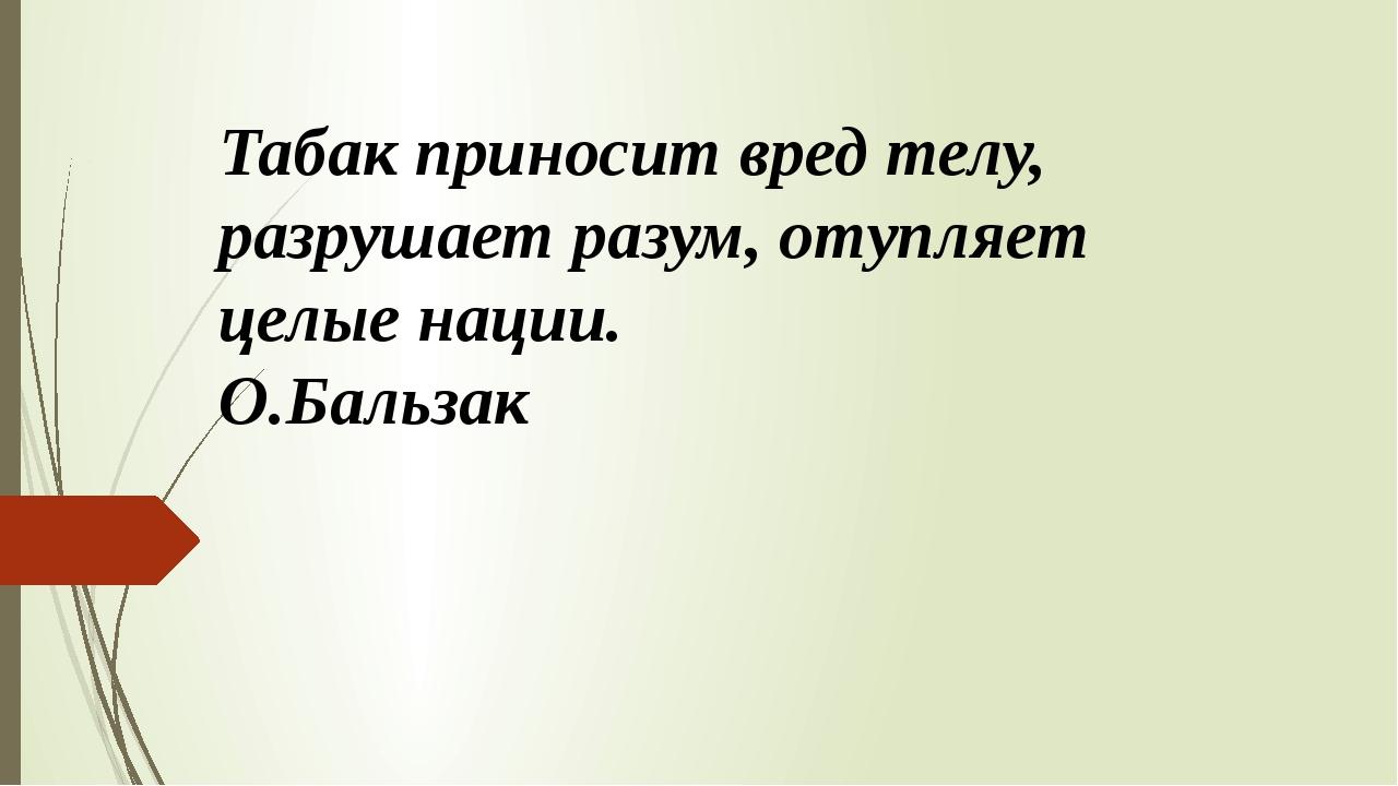 Табак приносит вред телу, разрушает разум, отупляет целые нации. О.Бальзак