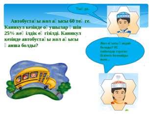 Автобустағы жол ақысы 60 теңге. Каникул кезінде оқушылар үшін 25% жеңілдік ең