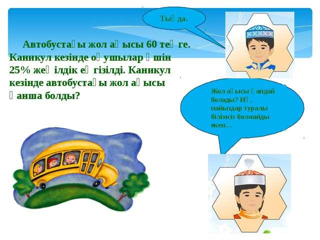 Автобустағы жол ақысы 60 теңге. Каникул кезінде оқушылар үшін 25% жеңілдік ең...