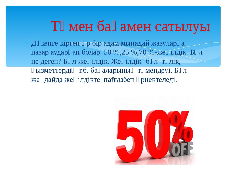 Дүкенге кірген әр бір адам мынадай жазуларға назар аударған болар. 50 %,25 %,...