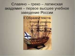 Славяно – греко – латинская академия – первое высшее учебное заведение России