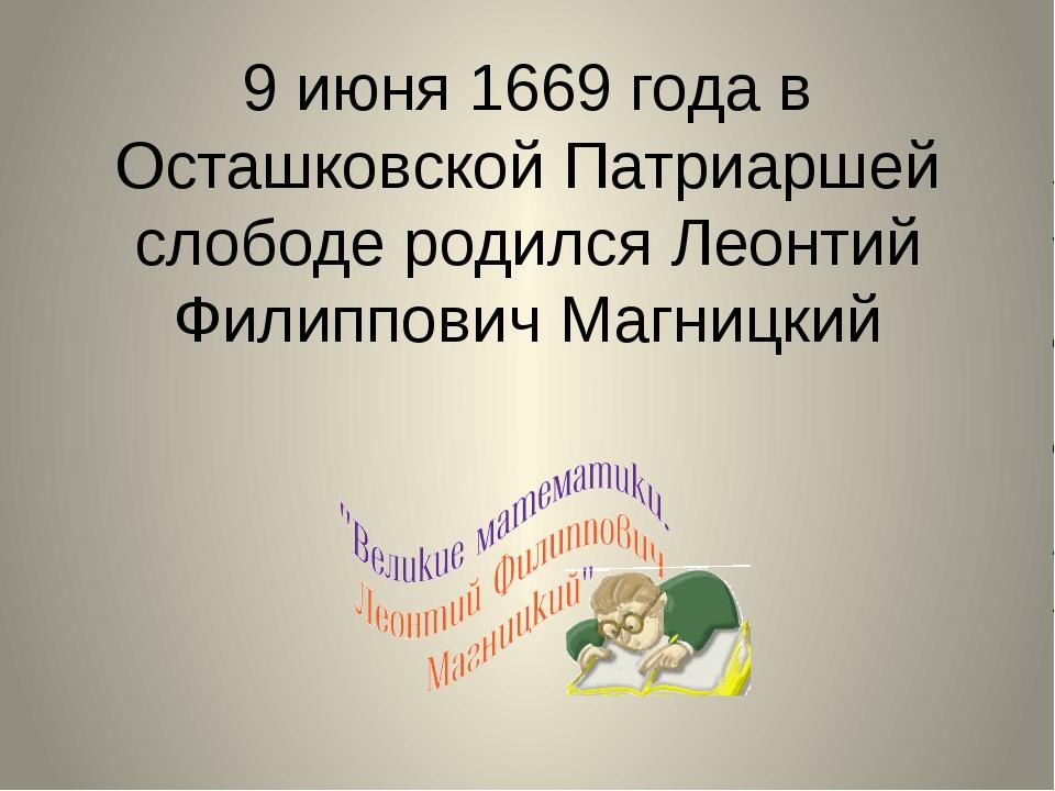 9 июня 1669 года в Осташковской Патриаршей слободе родился Леонтий Филиппович...
