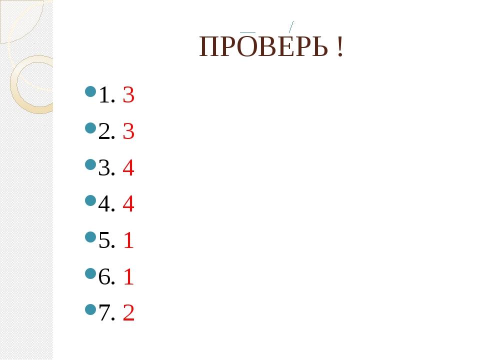 ПРОВЕРЬ ! 1. 3 2. 3 3. 4 4. 4 5. 1 6. 1 7. 2