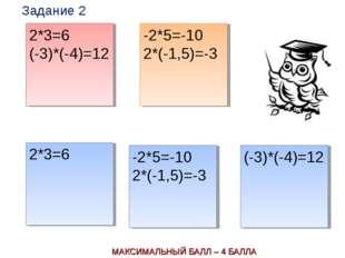 МАКСИМАЛЬНЫЙ БАЛЛ – 4 БАЛЛА 2*3=6 (-3)*(-4)=12 -2*5=-10 2*(-1,5)=-3 2*3=6 -2*