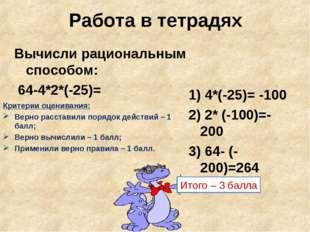 Работа в тетрадях Вычисли рациональным способом: 64-4*2*(-25)= Критерии оцени