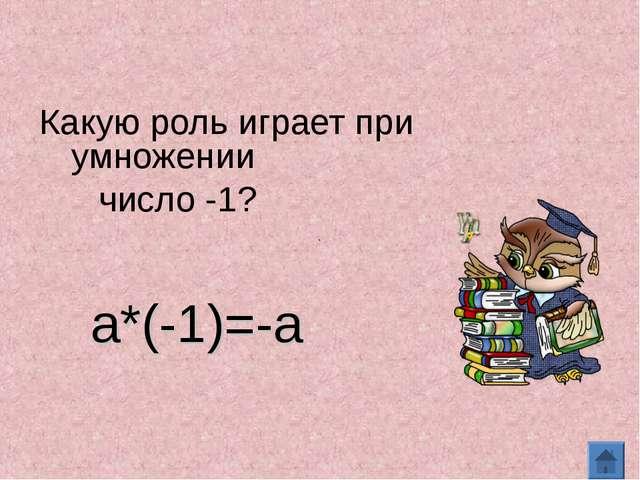Какую роль играет при умножении число -1? а*(-1)=-а
