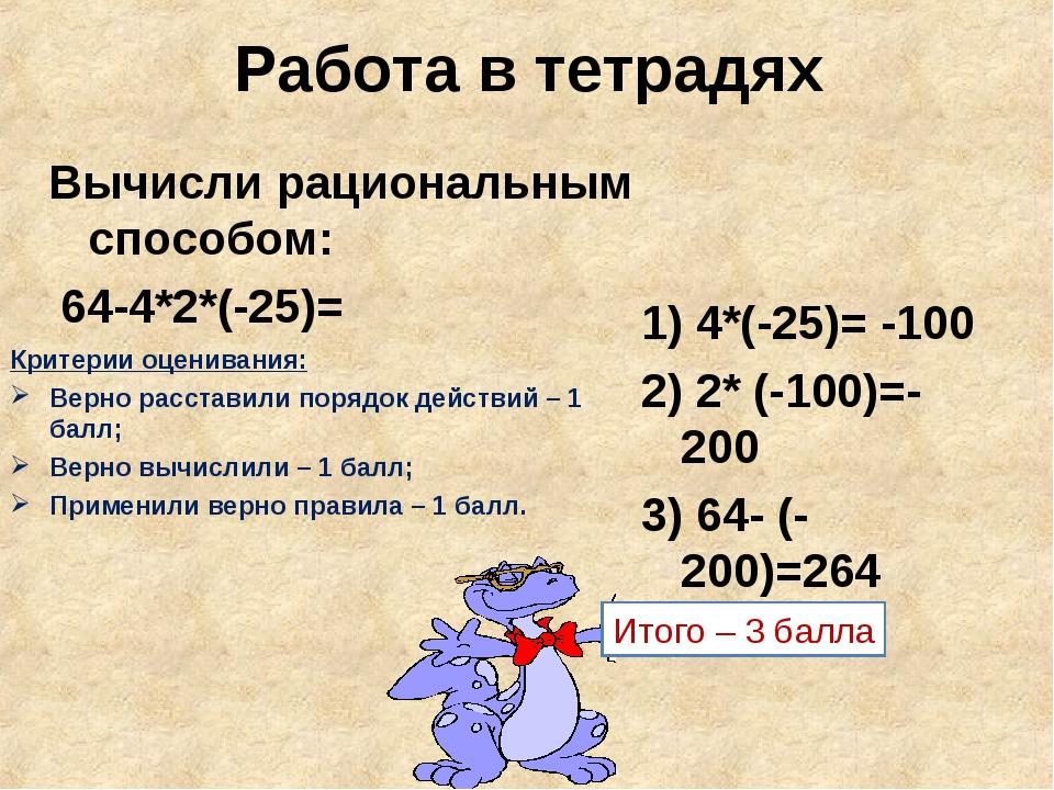 Работа в тетрадях Вычисли рациональным способом: 64-4*2*(-25)= Критерии оцени...