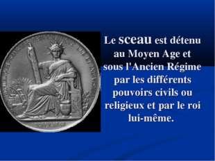 Le sceau est détenu au Moyen Age et sous l'Ancien Régime par les différents p