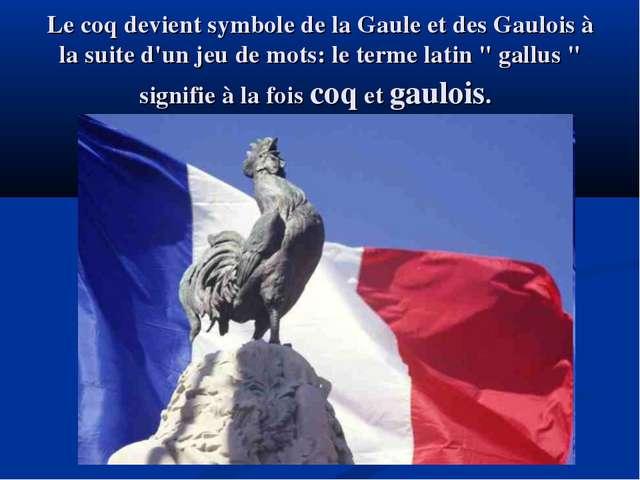 Le coq devient symbole de la Gaule et des Gaulois à la suite d'un jeu de mots...