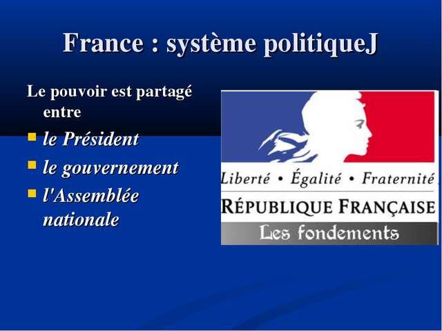 France : système politiqueJ Le pouvoir est partagé entre le Président le gouv...