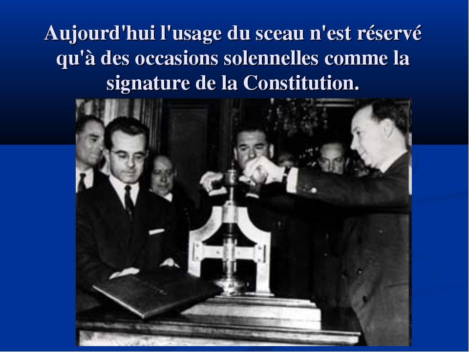 Aujourd'hui l'usage du sceau n'est réservé qu'à des occasions solennelles com...