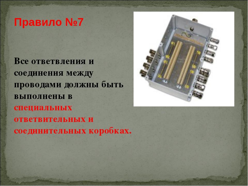 Правило №7 Все ответвления и соединения между проводами должны быть выполнены...
