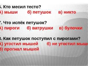 6. Кто месил тесто? А) мыши б) петушок в) никто 7. Что испёк петушок? А) пиро