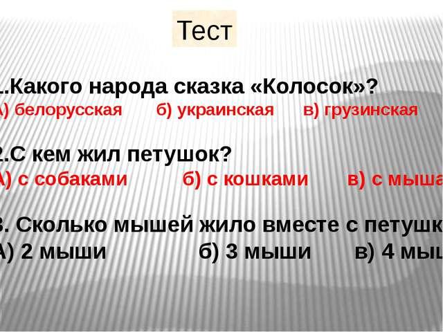 Тест 1.Какого народа сказка «Колосок»? А) белорусская б) украинская в) грузин...