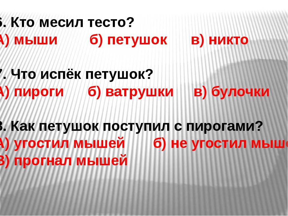 6. Кто месил тесто? А) мыши б) петушок в) никто 7. Что испёк петушок? А) пиро...