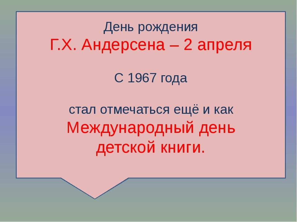 День рождения Г.Х. Андерсена – 2 апреля С 1967 года стал отмечаться ещё и как...