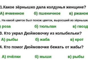 1.Какое зёрнышко дала колдунья женщине? А) ячменное б) пшеничное в) ржаное 2.