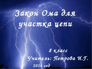 Закон Ома для участка цепи 8 класс Учитель: Петрова И.Г. 2014 год
