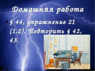 Домашняя работа § 44, упражнение 21 (1,2). Повторить § 42, 43.