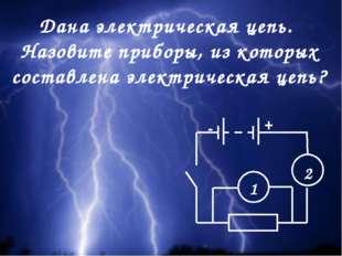 Дана электрическая цепь. Назовите приборы, из которых составлена электрическа