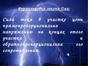 Формулировка закона Ома: Сила тока в участке цепи прямопропорциональна напряж