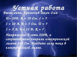 Устная работа Вычислить, применив закон Ома U= 20В, R = 10 Ом, I = ? I = 10 А