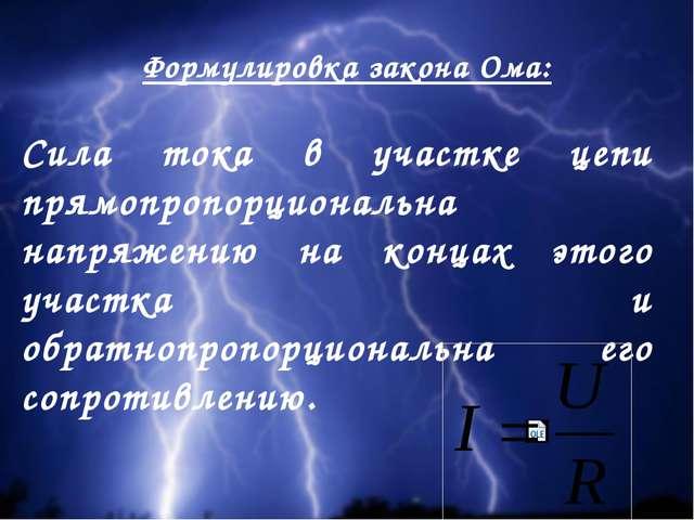 Формулировка закона Ома: Сила тока в участке цепи прямопропорциональна напряж...